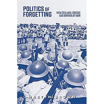 Politics of Forgetting - New Zealand - Greece and Britain at War by Ma