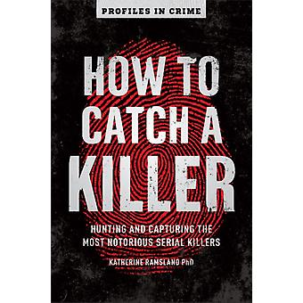 How to Catch a Killer  Hunting and Capturing the Worlds Most Notorious Serial Killers by Katherine Ramsland