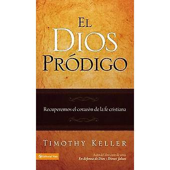 El Dios Prodigo - Recuperemos el Corazon de la Fe Cristiana by Timothy