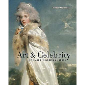 Art and Celebrity in the Age of Reynolds and Siddons by Heather McPhe