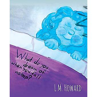 What Do You Dream of When You Fall Asleep? by L M Howard - 9781683482