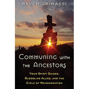 Communing with the Ancestors  Your Spirit Guides Bloodline Allies and the Cycle of Reincarnation by Raven Grimassi