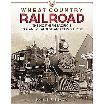 Wheat Country Railroad: The� Northern Pacific's Spokane & Palouse and Competitors
