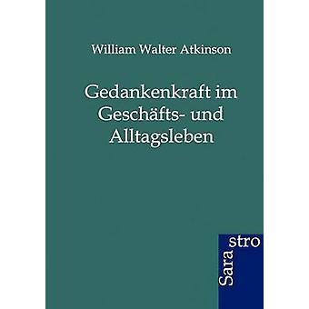 Gedankenkraft im Geschfts und Alltagsleben by Atkinson & William Walter