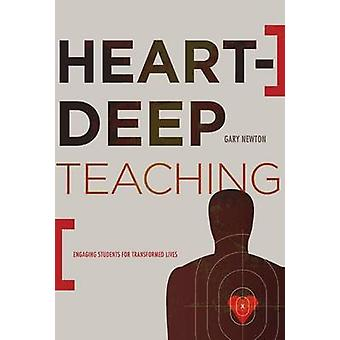 Heart-Deep Teaching - Engaging Students for Transformed Lives by Gary