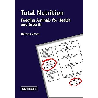 Total Nutrition Feeding Animals for Health and Growth von Cliff a Adams