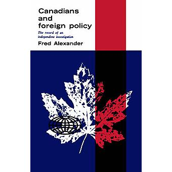 Canadians and Foreign Policy The Record of an Independent Investigation by Alexander & Frederick