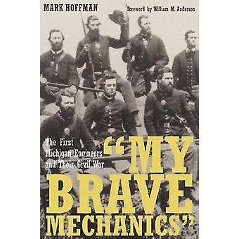 My Brave Mechanics The First Michigan Engineers and Their Civil War by Hoffman & Mark