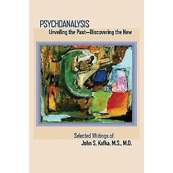 Psychoanalysis  Unveiling the Past Discovering the New  Selected Papers of John S. Kafka by Kafka & John S