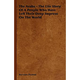 The Arabs  The Life Story of a People Who Have Left Their Deep Impress on the World by Thomas & Bertram