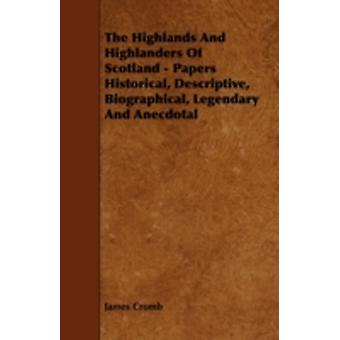 The Highlands and Highlanders of Scotland  Papers Historical Descriptive Biographical Legendary and Anecdotal by Cromb & James