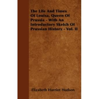 The Life And Times Of Louisa Queen Of Prussia  With An Introductory Sketch Of Prussian History  Vol. II by Hudson & Elizabeth Harriot
