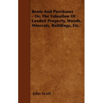 Rents And Purchases  Or The Valuation Of Landed Property Woods Minerals Buildings Etc. by Scott & John