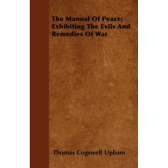 The Manual Of Peace Exhibiting The Evils And Remedies Of War by Upham & Thomas Cogswell