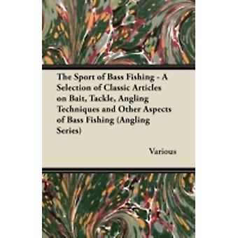 The Sport of Bass Fishing  A Selection of Classic Articles on Bait Tackle Angling Techniques and Other Aspects of Bass Fishing Angling Series by Various