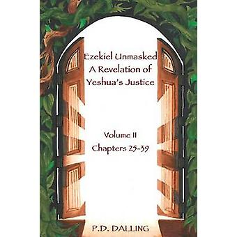 Ezekiel Unmasked a Revelation of Yeshuas Justice by Dalling & P.D.