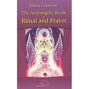 The Archangelic Book of Ritual and Prayer by Courtenay & Edwin