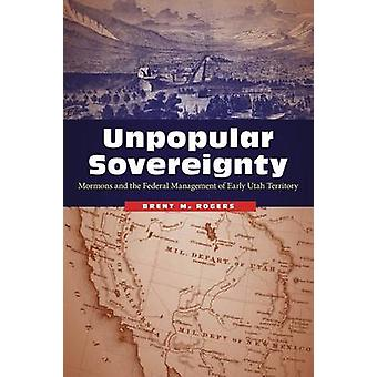 Unpopular Sovereignty Mormons and the Federal Management of Early Utah Territory by Rogers & Brent M