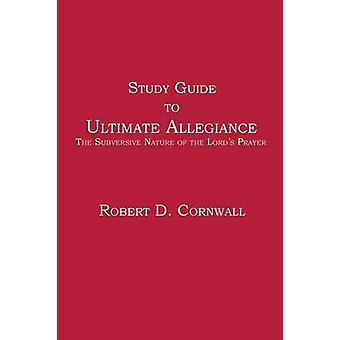 Study Guide to Ultimate Allegiance The Subversive Nature of the Lords Prayer by Cornwall & Robert D.