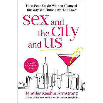 Sex and the City and Us - How Four Single Women Changed the Way We Thi