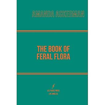 The Book of Feral Flora (Global Poetics)