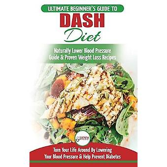 Dash Diet - The Ultimate Beginner's Guide To Dash Diet to Naturally Lo