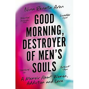Good Morning Destroyer of Men's Souls A memoir about women addiction and love