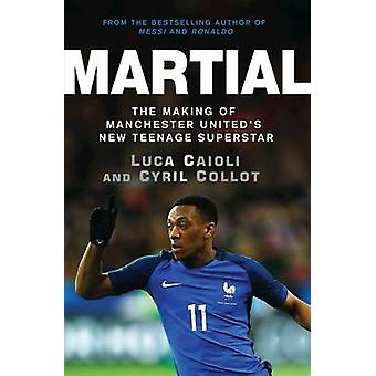 Martial - The Making of Manchester United's New Teenage Superstar by L