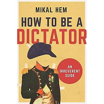 How to Be a Dictator - An Irreverent Guide by Mikal Hem - 978162872660