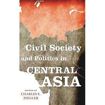 Società civile e politica in Asia centrale di Ziegler & Charles E.