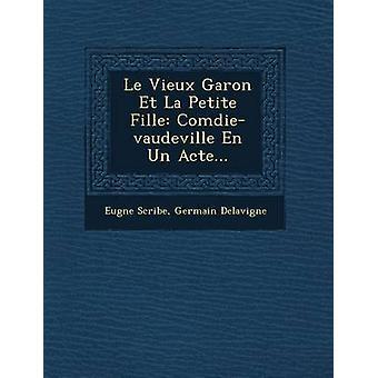 Le Vieux Garon Et La Petite Fille Comdievaudeville En Un Acte... by Scribe & Eugne