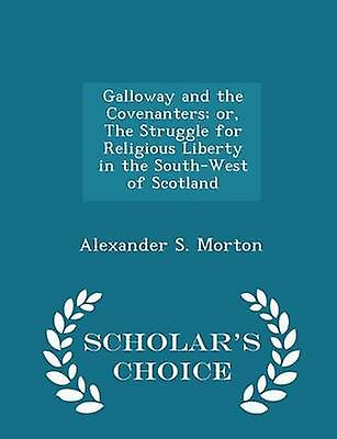 Galloway and the Covenanters or The Struggle for Religious Liberty in the SouthWest of Scotland  Scholars Choice Edition by Morton & Alexander S.