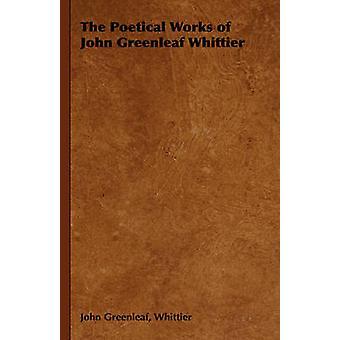 The Poetical Works of John Greenleaf Whittier by Whittier & John Greenleaf