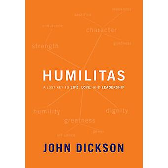 Humilitas - A Lost Key to Life - Love and Leadership by John Dickson -