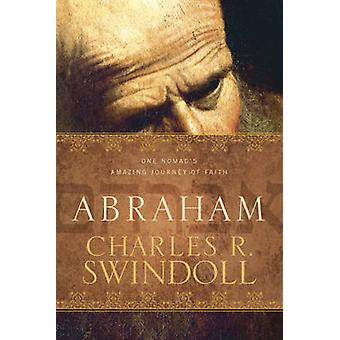 Abraham - One Nomad's Amazing Journey of Faith by Charles R Swindoll -