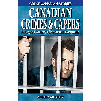 Canadian Crimes and Capers - A Rogue's Gallery of Notorious Escapades