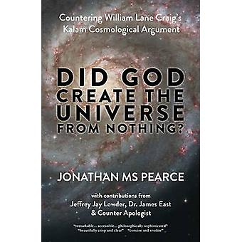 Did God Create the Universe from Nothing  Countering William Lane Craigs Kalam Cosmological Argument by Pearce & Jonathan MS