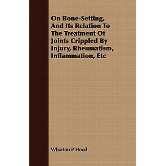 On BoneSetting And Its Relation To The Treatment Of Joints Crippled By Injury Rheumatism Inflammation Etc by Hood & Wharton P