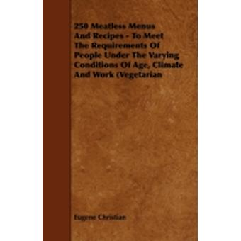 250 Meatless Menus and Recipes  To Meet the Requirements of People Under the Varying Conditions of Age Climate and Work Vegetarian by Christian & Eugene