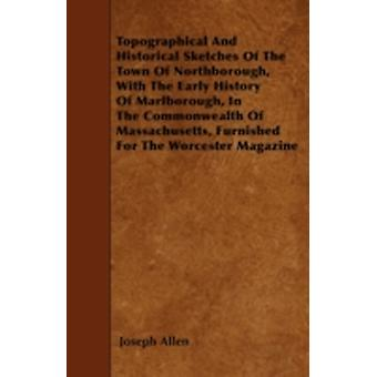 Topographical And Historical Sketches Of The Town Of Northborough With The Early History Of Marlborough In The Commonwealth Of Massachusetts Furnished For The Worcester Magazine by Allen & Joseph