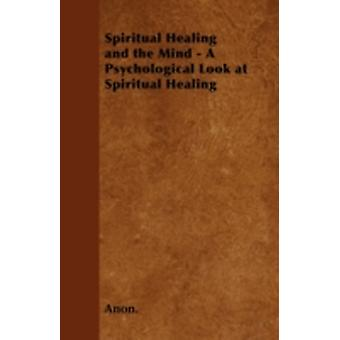Spiritual Healing and the Mind  A Psychological Look at Spiritual Healing by Anon.