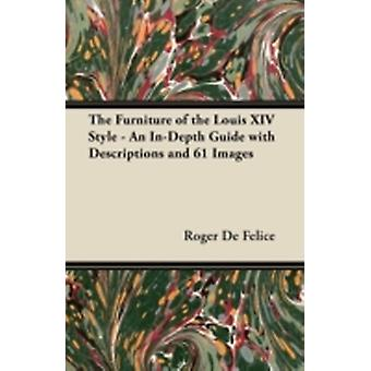 The Furniture of the Louis XIV Style  An InDepth Guide with Descriptions and 61 Images by Felice & Roger De