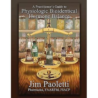 A Practitioners Guide to Physiologic Bioidentical Hormone Balance by Paoletti & Jim