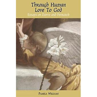 Through Human Love to God Essays on Dante and Petrarch by Williams & Pamela