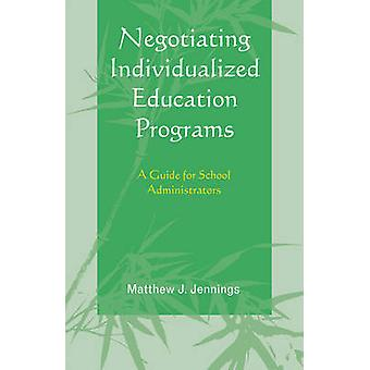 Negotiating Individualized Education Programs A Guide for School Administrators by Jennings & Matthew J.