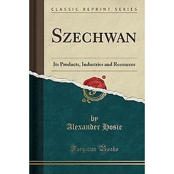 Szechwan - Its Products - Industries and Resources (Classic Reprint) b