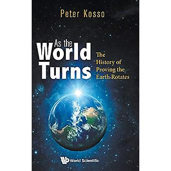 As The World Turns - The History Of Proving The Earth Rotates by Peter