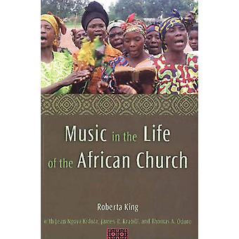 Music in the Life of the African Church by Roberta King & With Jean Ngoya Kidula & With James R Krabill & With Thomas A Oduro