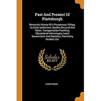 Past and Present of Plattsburgh: Romantic History of a Prosperous Village, Its Early Settlement, Battles on Land� and Water, Transportation Facilities, Educational Advantages, Local Government� and Societies, Promising Outlook, Etc