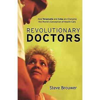 Revolutionary Doctors How Venezuela and Cuba Are Changing the World s Conception of Health Care by Brouwer & Steve